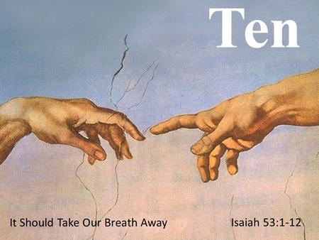 It Should Take Our Breath Away Isaiah 53:1-12. Who has believed our message? To whom has the LORD revealed his powerful arm? 2 My servant grew up in the.