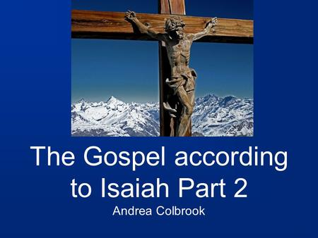 The Gospel according to Isaiah Part 2 Andrea Colbrook.
