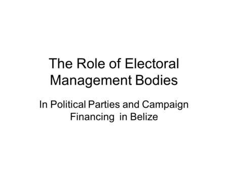 The Role of Electoral Management Bodies In Political Parties and Campaign Financing in Belize.