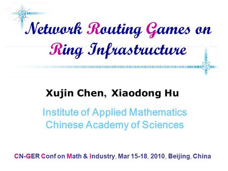 Xujin Chen, Xiaodong Hu Institute of Applied Mathematics Chinese Academy of Sciences Network Routing Games on Ring Infrastructure G CN-GER Conf on Math.