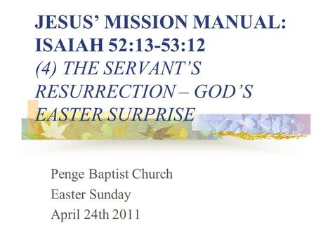 JESUS' MISSION MANUAL: ISAIAH 52:13-53:12 (4) THE SERVANT'S RESURRECTION – GOD'S EASTER SURPRISE Penge Baptist Church Easter Sunday April 24th 2011.