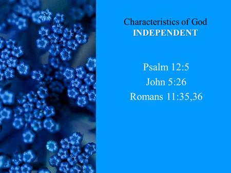 INDEPENDENT Characteristics of God INDEPENDENT Psalm 12:5 John 5:26 Romans 11:35,36.