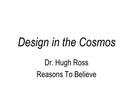 Design in the Cosmos Dr. Hugh Ross Reasons To Believe.