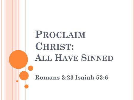 P ROCLAIM C HRIST : A LL H AVE S INNED Romans 3:23Isaiah 53:6.