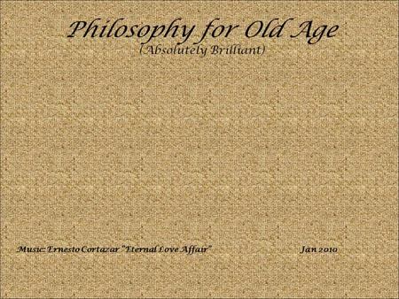 "Philosophy for Old Age (Absolutely Brilliant) Music: Ernesto Cortazar ""Eternal Love Affair""Jan 2010."