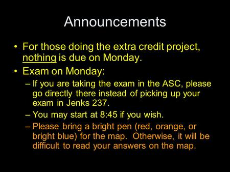 Announcements For those doing the extra credit project, nothing is due on Monday. Exam on Monday: –If you are taking the exam in the ASC, please go directly.
