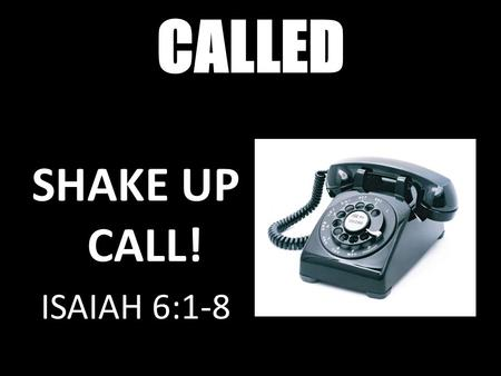 CALLED SHAKE UP CALL Isaiah 6:1-8 SHAKE UP CALL! ISAIAH 6:1-8.