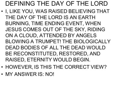 DEFINING THE DAY OF THE LORD I, LIKE YOU, WAS RAISED BELIEVING THAT THE DAY OF THE LORD IS AN EARTH BURNING, TIME ENDING EVENT, WHEN JESUS COMES OUT OF.