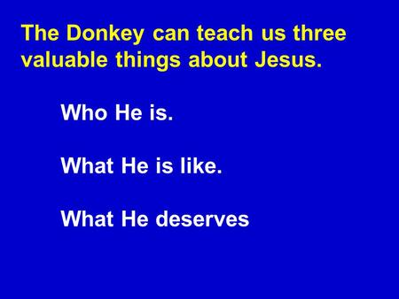 The Donkey can teach us three valuable things about Jesus. Who He is. What He is like. What He deserves.