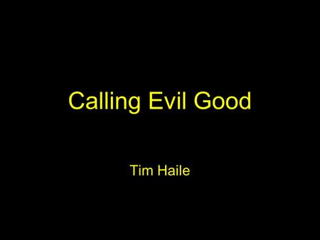 "Calling Evil Good Tim Haile. Calling Evil Good - Isaiah 5:20 ""Woe to those who call evil good and good evil, who put darkness for light and light for."