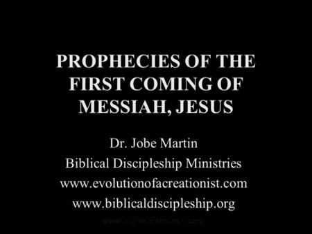 PROPHECIES OF THE FIRST COMING OF MESSIAH, JESUS Dr. Jobe Martin Biblical Discipleship Ministries www.evolutionofacreationist.com www.biblicaldiscipleship.org.