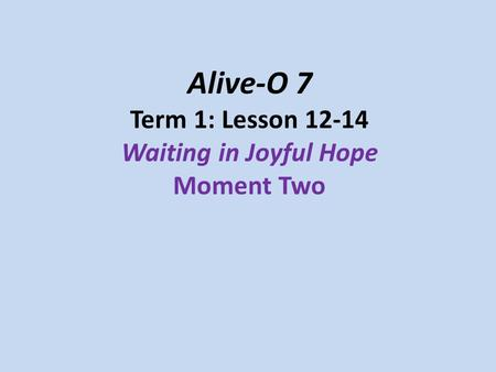 Alive-O 7 Term 1: Lesson 12-14 Waiting in Joyful Hope Moment Two.