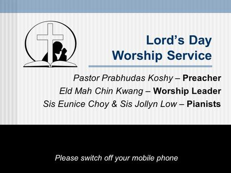 Lord's Day Worship Service Pastor Prabhudas Koshy – Preacher Eld Mah Chin Kwang – Worship Leader Sis Eunice Choy & Sis Jollyn Low – Pianists Please switch.