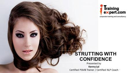 Www.iTrainingExpert.com STRUTTING WITH CONFIDENCE Presented by Kenny Lai Certified PSMB Trainer / Certified NLP Coach 1.