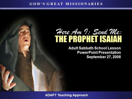 G O D ' S G R E A T M I S S I O N A R I E S ADAPT Teaching Approach Adult Sabbath School Lesson PowerPoint Presentation September 27, 2008 Here Am I; Send.