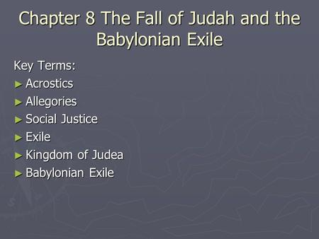 Chapter 8 The Fall of Judah and the Babylonian Exile Key Terms: ► Acrostics ► Allegories ► Social Justice ► Exile ► Kingdom of Judea ► Babylonian Exile.