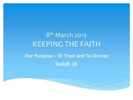 8 th March 2015 KEEPING THE FAITH Our Purpose – To Trust and To Choose Isaiah 26.