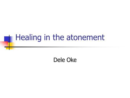 Healing in the atonement Dele Oke. Atonement? What do we mean by this?