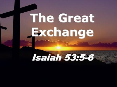 The Great Exchange Isaiah 53:5-6. Isaiah 53: 3 He was despised and rejected by men, a man of sorrows, and familiar with suffering. Like one from whom.