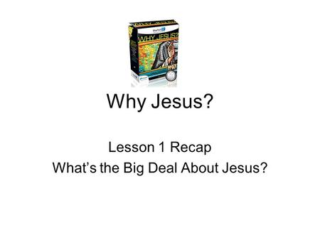 Why Jesus? Lesson 1 Recap What's the Big Deal About Jesus?