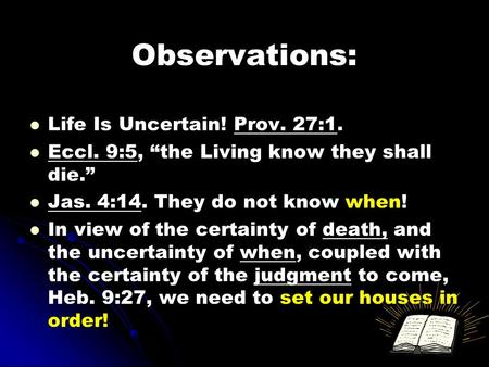 "Observations: Life Is Uncertain! Prov. 27:1. Eccl. 9:5, ""the Living know they shall die."" Jas. 4:14. They do not know when! In view of the certainty of."