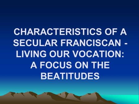 CHARACTERISTICS OF A SECULAR FRANCISCAN - LIVING OUR VOCATION: A FOCUS ON THE BEATITUDES.