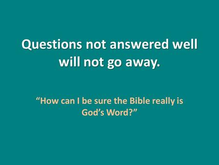 "Questions not answered well will not go away. ""How can I be sure the Bible really is God's Word?"""