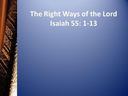 The Right Ways of the Lord Isaiah 55: 1-13. Introduction Read: Blessings Freely Given (Isaiah 55:1-5)