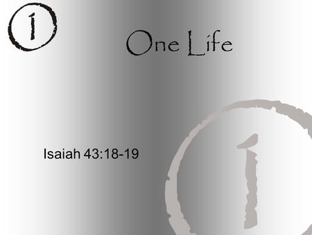 "One Life Isaiah 43:18-19. ""Forget the former things; do not dwell on the past. See, I am doing a new thing! Now it springs up; do you not perceive it?"