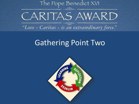 Gathering Point Two. Let us begin our time of prayer and reflection together In the name of the Father and of the Son and of the Holy Spirit. Amen. CARITAS.