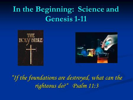 "In the Beginning: Science and Genesis 1-11 ""If the foundations are destroyed, what can the righteous do?"" Psalm 11:3."