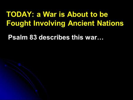 TODAY: a War is About to be Fought Involving Ancient Nations Psalm 83 describes this war…