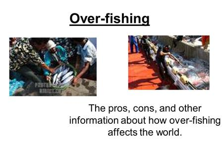 Over-fishing The pros, cons, and other information about how over-fishing affects the world.