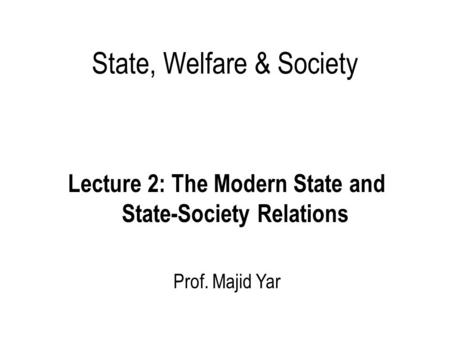 State, Welfare & Society Lecture 2: The Modern State and State-Society Relations Prof. Majid Yar.