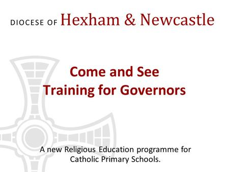 Come and See Training for Governors A new Religious Education programme for Catholic Primary Schools.