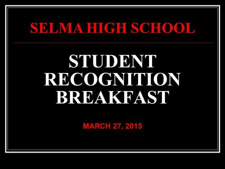 STUDENT RECOGNITION BREAKFAST MARCH 27, 2015 SELMA HIGH SCHOOL.