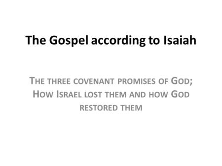 The Gospel according to Isaiah T HE THREE COVENANT PROMISES OF G OD ; H OW I SRAEL LOST THEM AND HOW G OD RESTORED THEM.