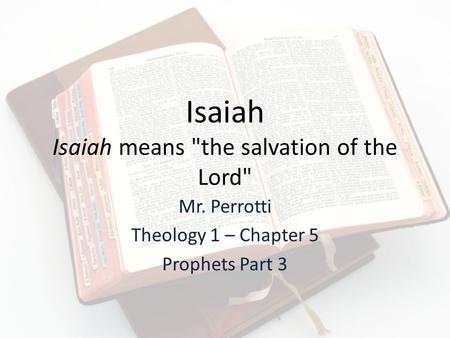 Isaiah Isaiah means the salvation of the Lord Mr. Perrotti Theology 1 – Chapter 5 Prophets Part 3.