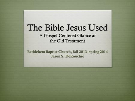 The Bible Jesus Used A Gospel-Centered Glance at the Old Testament Bethlehem Baptist Church, fall 2013–spring 2014 Jason S. DeRouchie.