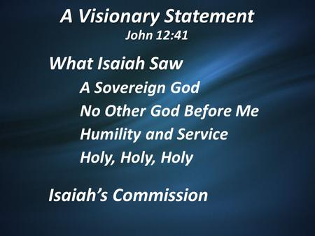 A Visionary Statement John 12:41 What Isaiah Saw A Sovereign God No Other God Before Me Humility and Service Holy, Holy, Holy Isaiah's Commission.