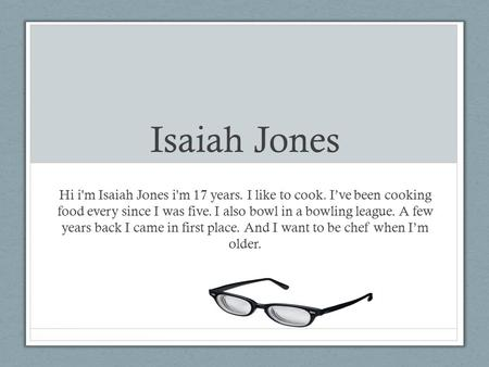 Isaiah Jones Hi i'm Isaiah Jones i'm 17 years. I like to cook. I've been cooking food every since I was five. I also bowl in a bowling league. A few years.