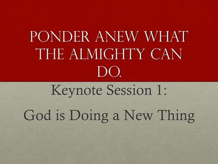 Ponder Anew What the Almighty Can Do. Keynote Session 1: God is Doing a New Thing.
