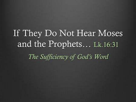 If They Do Not Hear Moses and the Prophets… Lk.16:31 The Sufficiency of God's Word.