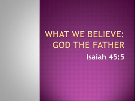"Isaiah 45:5.  1. He is one God yet Triune  Isaiah 45:5 says, ""I am the Lord, there is no other; there is no God but Me."""