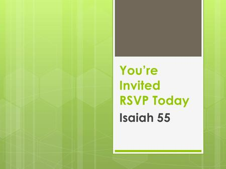 You're Invited RSVP Today Isaiah 55. I. What is this Invitation All About?