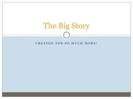 CREATED FOR SO MUCH MORE! The Big Story. UNDERSTANDING THE CHRISTIAN WORLDVIEW AS A GREAT DRAMA, AND THE ROLE WE WERE CREATED TO PLAY IN IT THE COSMIC.