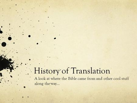 History of Translation A look at where the Bible came from and other cool stuff along the way…