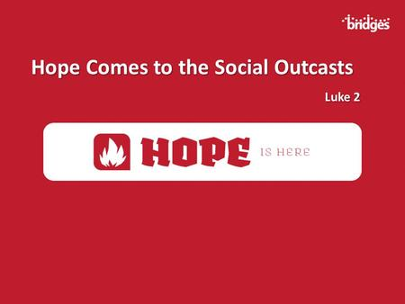 Hope Comes to the Social Outcasts Luke 2 Luke 2.