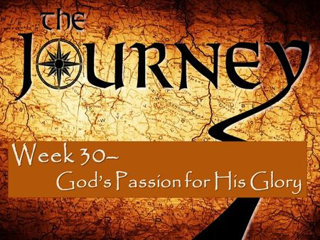 Week 30– God's Passion for His Glory God's Passion for His Glory.