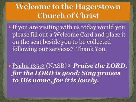 If you are visiting with us today would you please fill out a Welcome Card and place it on the seat beside you to be collected following our services?